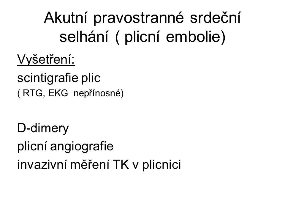 Akutní pravostranné srdeční selhání ( plicní embolie) Vyšetření: scintigrafie plic ( RTG, EKG nepřínosné) D-dimery plicní angiografie invazivní měření TK v plicnici