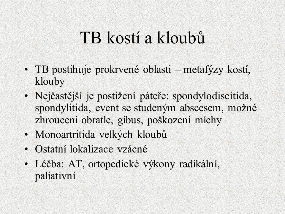 TB kostí a kloubů TB postihuje prokrvené oblasti – metafýzy kostí, klouby Nejčastější je postižení páteře: spondylodiscitida, spondylitida, event se studeným abscesem, možné zhroucení obratle, gibus, poškození míchy Monoartritida velkých kloubů Ostatní lokalizace vzácné Léčba: AT, ortopedické výkony radikální, paliativní