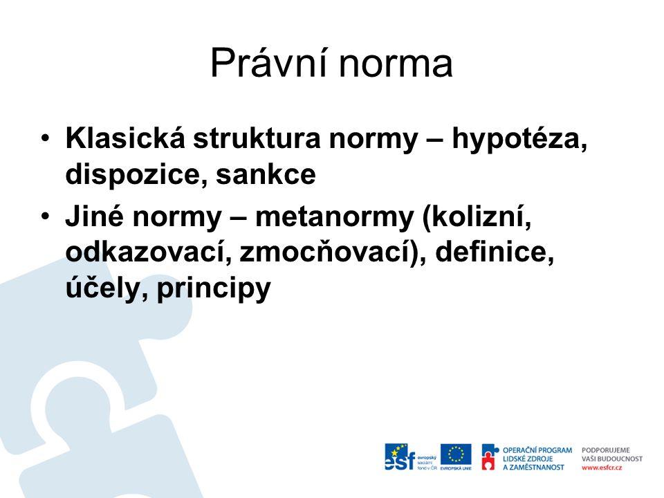 Právní norma Klasická struktura normy – hypotéza, dispozice, sankce Jiné normy – metanormy (kolizní, odkazovací, zmocňovací), definice, účely, principy