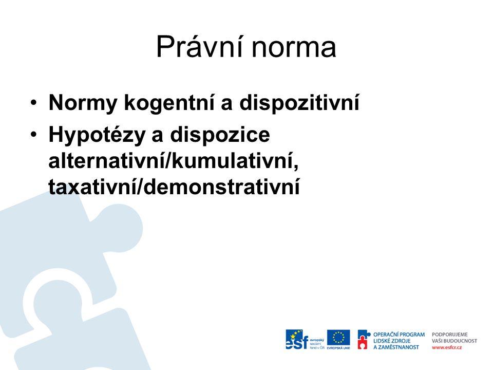 Právní norma Normy kogentní a dispozitivní Hypotézy a dispozice alternativní/kumulativní, taxativní/demonstrativní
