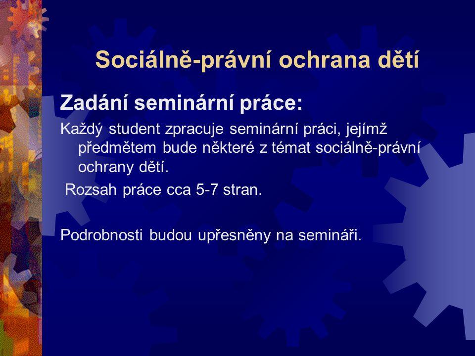 Sociálně-právní ochrana dětí Zadání seminární práce: Každý student zpracuje seminární práci, jejímž předmětem bude některé z témat sociálně-právní ochrany dětí.