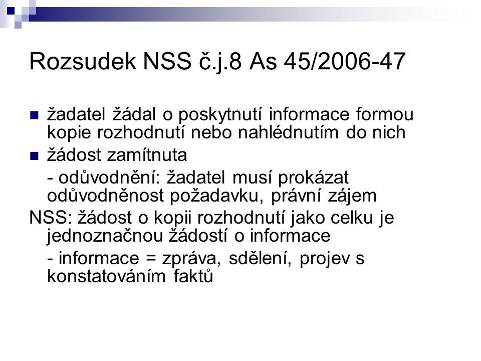 Rozsudek NSS č.j.8 As 45/2006-47 žadatel žádal o poskytnutí informace formou kopie rozhodnutí nebo nahlédnutím do nich žádost zamítnuta - odůvodnění: žadatel musí prokázat odůvodněnost požadavku, právní zájem NSS: žádost o kopii rozhodnutí jako celku je jednoznačnou žádostí o informace - informace = zpráva, sdělení, projev s konstatováním faktů