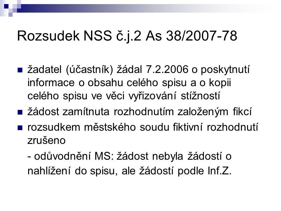 Rozsudek NSS č.j.2 As 38/2007-78 žadatel (účastník) žádal 7.2.2006 o poskytnutí informace o obsahu celého spisu a o kopii celého spisu ve věci vyřizování stížností žádost zamítnuta rozhodnutím založeným fikcí rozsudkem městského soudu fiktivní rozhodnutí zrušeno - odůvodnění MS: žádost nebyla žádostí o nahlížení do spisu, ale žádostí podle Inf.Z.