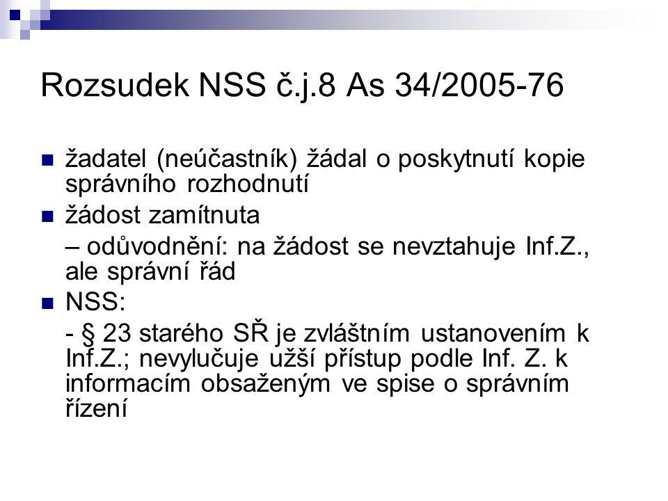 Rozsudek NSS č.j.8 As 34/2005-76 žadatel (neúčastník) žádal o poskytnutí kopie správního rozhodnutí žádost zamítnuta – odůvodnění: na žádost se nevztahuje Inf.Z., ale správní řád NSS: - § 23 starého SŘ je zvláštním ustanovením k Inf.Z.; nevylučuje užší přístup podle Inf.