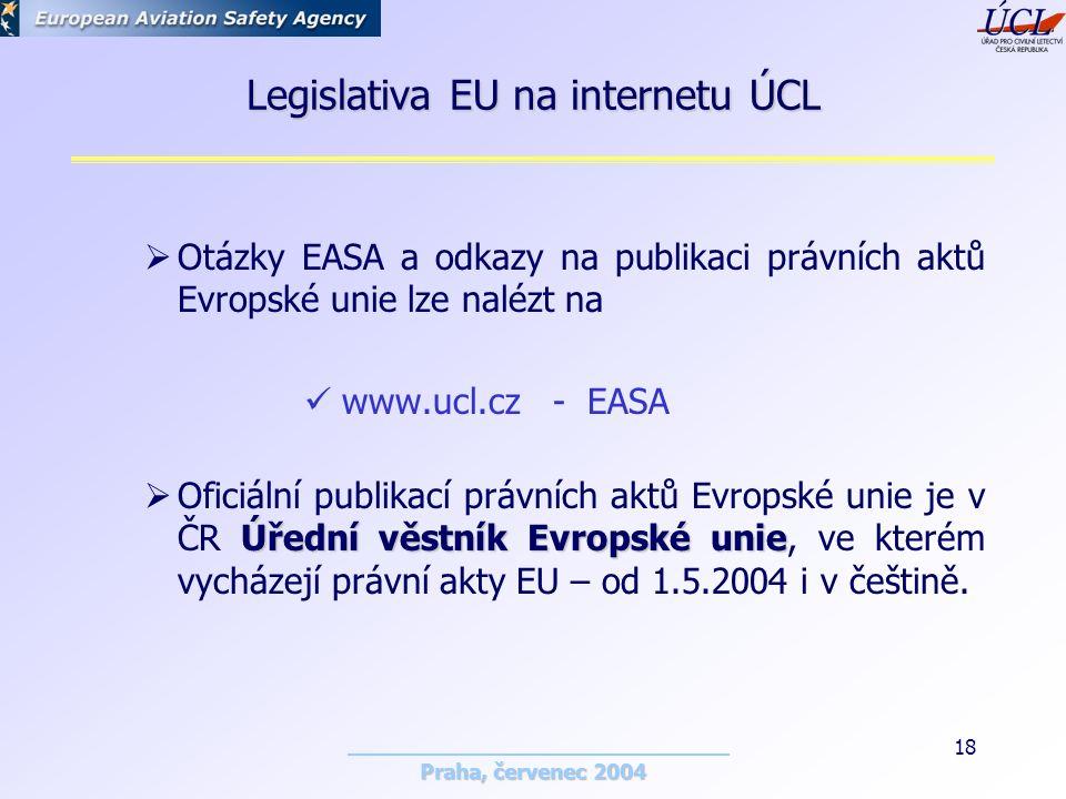 Praha, červenec 2004 18 Legislativa EU na internetu ÚCL  Otázky EASA a odkazy na publikaci právních aktů Evropské unie lze nalézt na www.ucl.cz - EASA Úřední věstník Evropské unie  Oficiální publikací právních aktů Evropské unie je v ČR Úřední věstník Evropské unie, ve kterém vycházejí právní akty EU – od 1.5.2004 i v češtině.