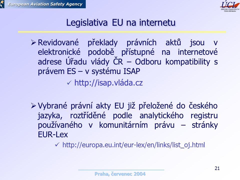 Praha, červenec 2004 21  Revidované překlady právních aktů jsou v elektronické podobě přístupné na internetové adrese Úřadu vlády ČR – Odboru kompatibility s právem ES – v systému ISAP http://isap.vláda.cz  Vybrané právní akty EU již přeložené do českého jazyka, roztříděné podle analytického registru používaného v komunitárním právu – stránky EUR-Lex http://europa.eu.int/eur-lex/en/links/list_oj.html Legislativa EU na internetu