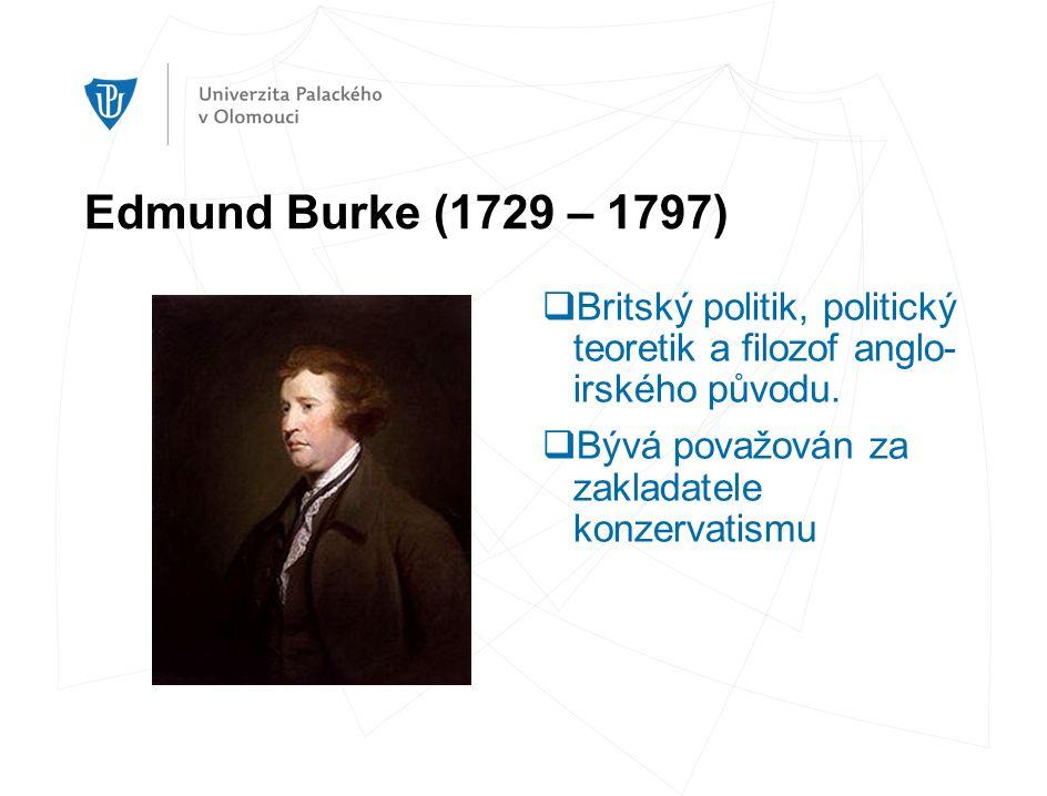 Edmund Burke (1729 – 1797)  Britský politik, politický teoretik a filozof anglo- irského původu.  Bývá považován za zakladatele konzervatismu