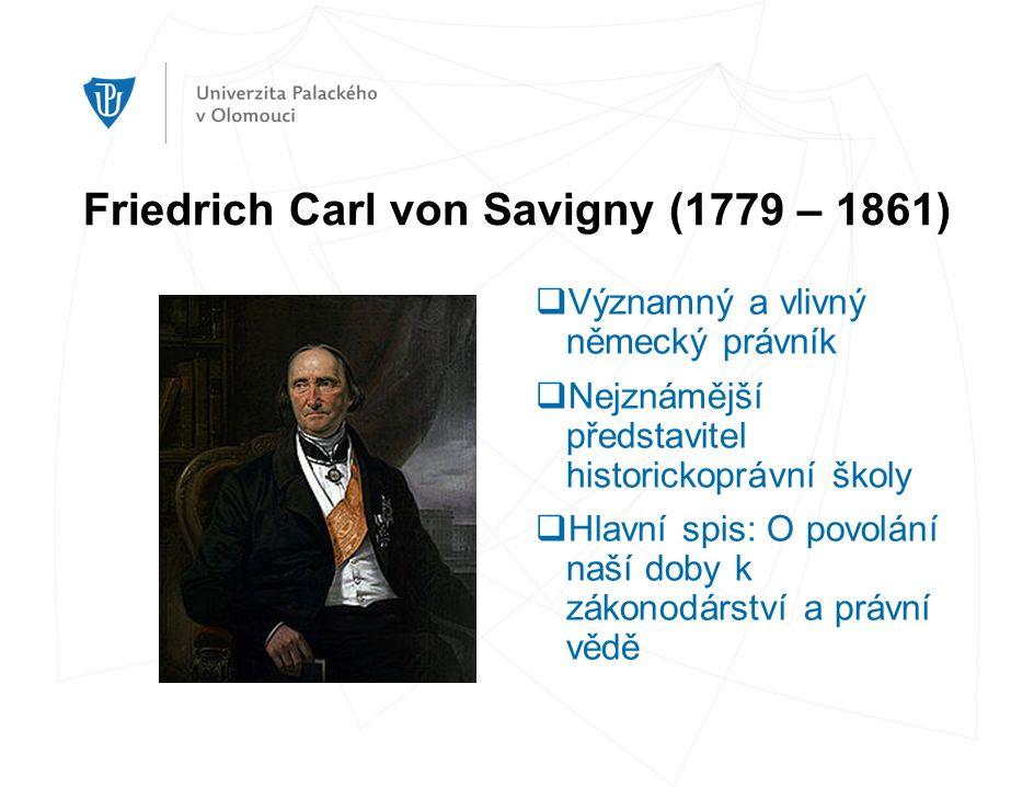 Friedrich Carl von Savigny (1779 – 1861)  Významný a vlivný německý právník  Nejznámější představitel historickoprávní školy  Hlavní spis: O povolání naší doby k zákonodárství a právní vědě