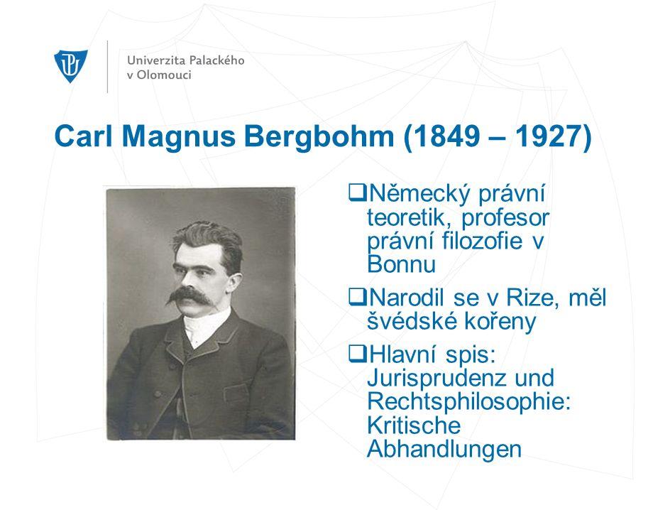 Carl Magnus Bergbohm (1849 – 1927)  Německý právní teoretik, profesor právní filozofie v Bonnu  Narodil se v Rize, měl švédské kořeny  Hlavní spis: Jurisprudenz und Rechtsphilosophie: Kritische Abhandlungen