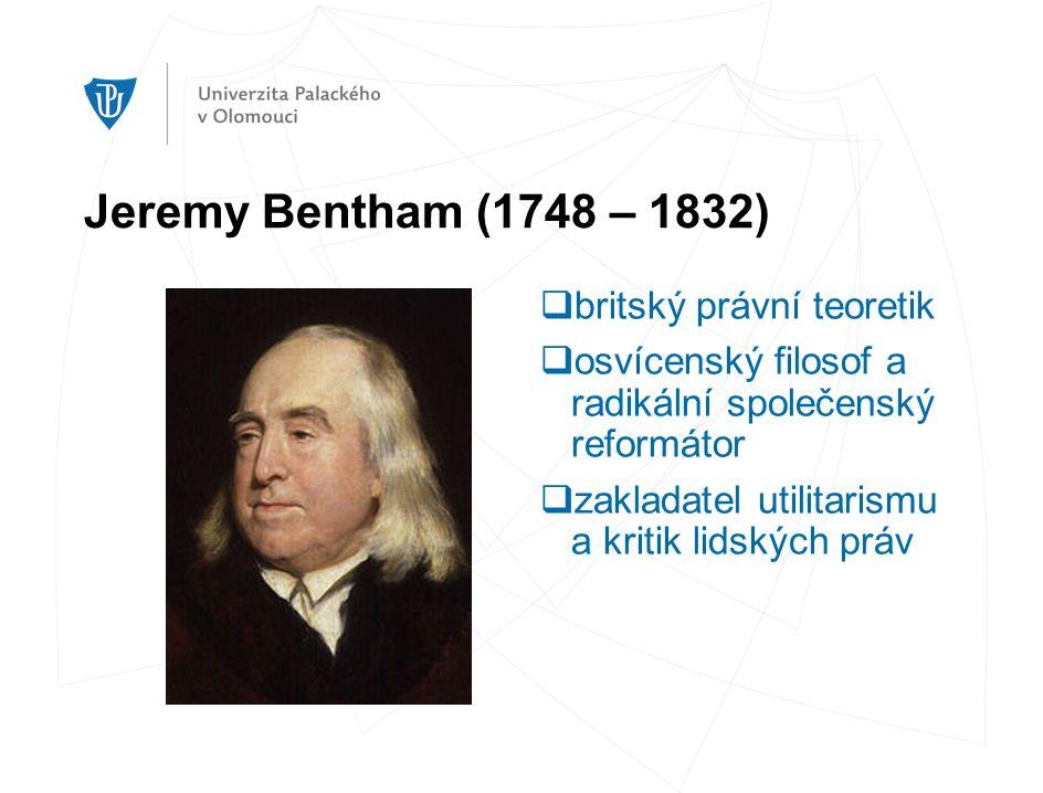 Jeremy Bentham (1748 – 1832)  britský právní teoretik  osvícenský filosof a radikální společenský reformátor  zakladatel utilitarismu a kritik lidských práv
