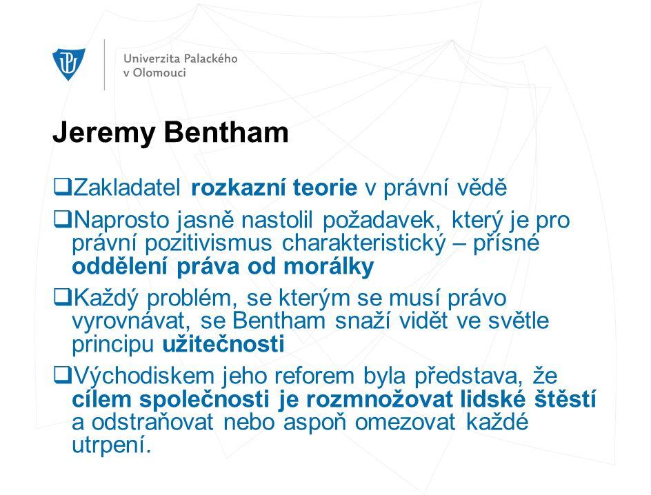 Jeremy Bentham  Zakladatel rozkazní teorie v právní vědě  Naprosto jasně nastolil požadavek, který je pro právní pozitivismus charakteristický – přísné oddělení práva od morálky  Každý problém, se kterým se musí právo vyrovnávat, se Bentham snaží vidět ve světle principu užitečnosti  Východiskem jeho reforem byla představa, že cílem společnosti je rozmnožovat lidské štěstí a odstraňovat nebo aspoň omezovat každé utrpení.