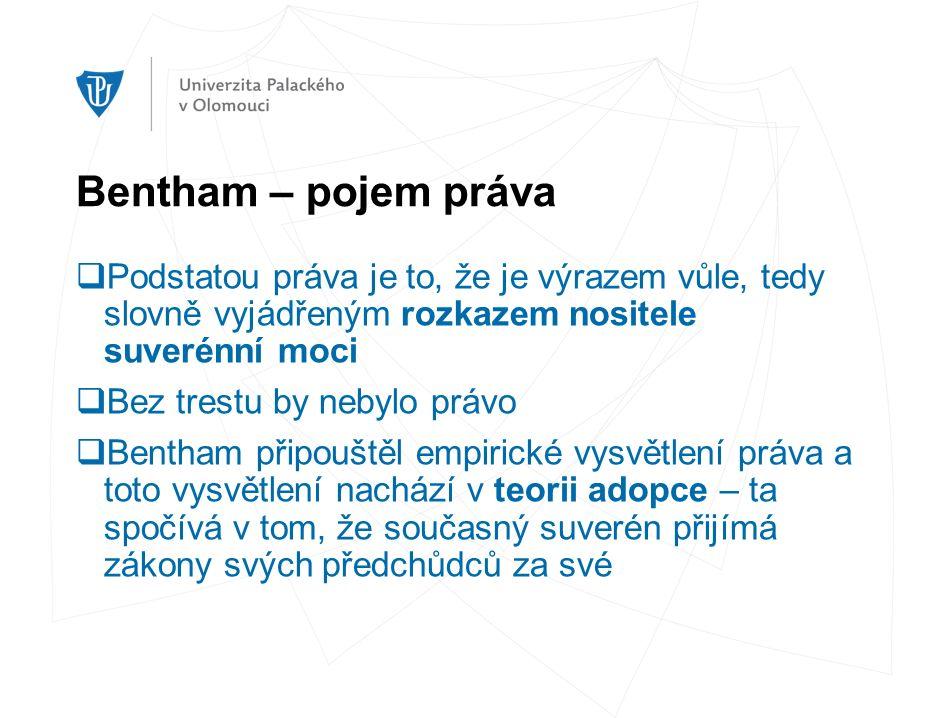 Bentham – pojem práva  Podstatou práva je to, že je výrazem vůle, tedy slovně vyjádřeným rozkazem nositele suverénní moci  Bez trestu by nebylo právo  Bentham připouštěl empirické vysvětlení práva a toto vysvětlení nachází v teorii adopce – ta spočívá v tom, že současný suverén přijímá zákony svých předchůdců za své