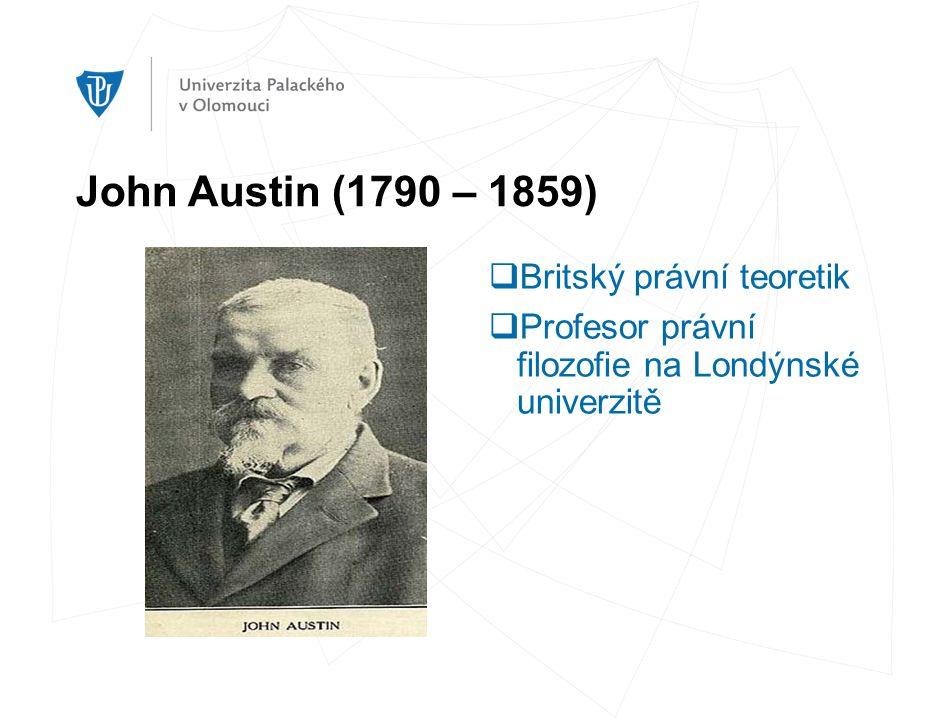 John Austin (1790 – 1859)  Britský právní teoretik  Profesor právní filozofie na Londýnské univerzitě