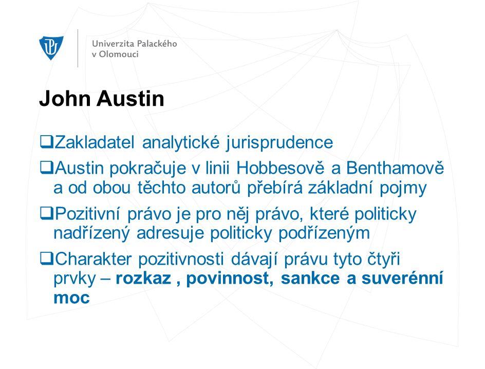 John Austin  Zakladatel analytické jurisprudence  Austin pokračuje v linii Hobbesově a Benthamově a od obou těchto autorů přebírá základní pojmy  Pozitivní právo je pro něj právo, které politicky nadřízený adresuje politicky podřízeným  Charakter pozitivnosti dávají právu tyto čtyři prvky – rozkaz, povinnost, sankce a suverénní moc