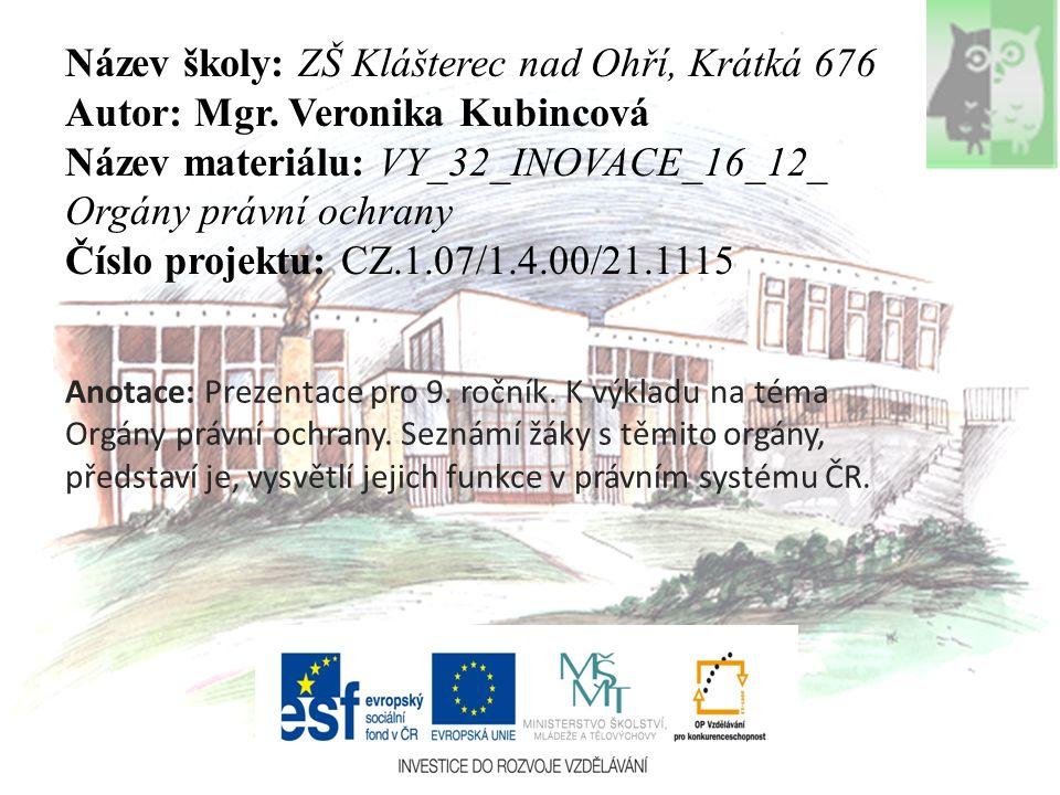 Název školy: ZŠ Klášterec nad Ohří, Krátká 676 Autor: Mgr. Veronika Kubincová Název materiálu: VY_32_INOVACE_16_12_ Orgány právní ochrany Číslo projek