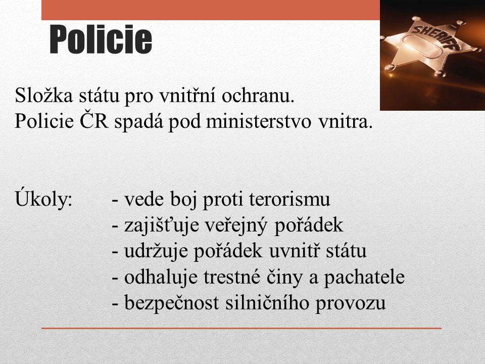 Policie Složka státu pro vnitřní ochranu. Policie ČR spadá pod ministerstvo vnitra. Úkoly: - vede boj proti terorismu - zajišťuje veřejný pořádek - ud