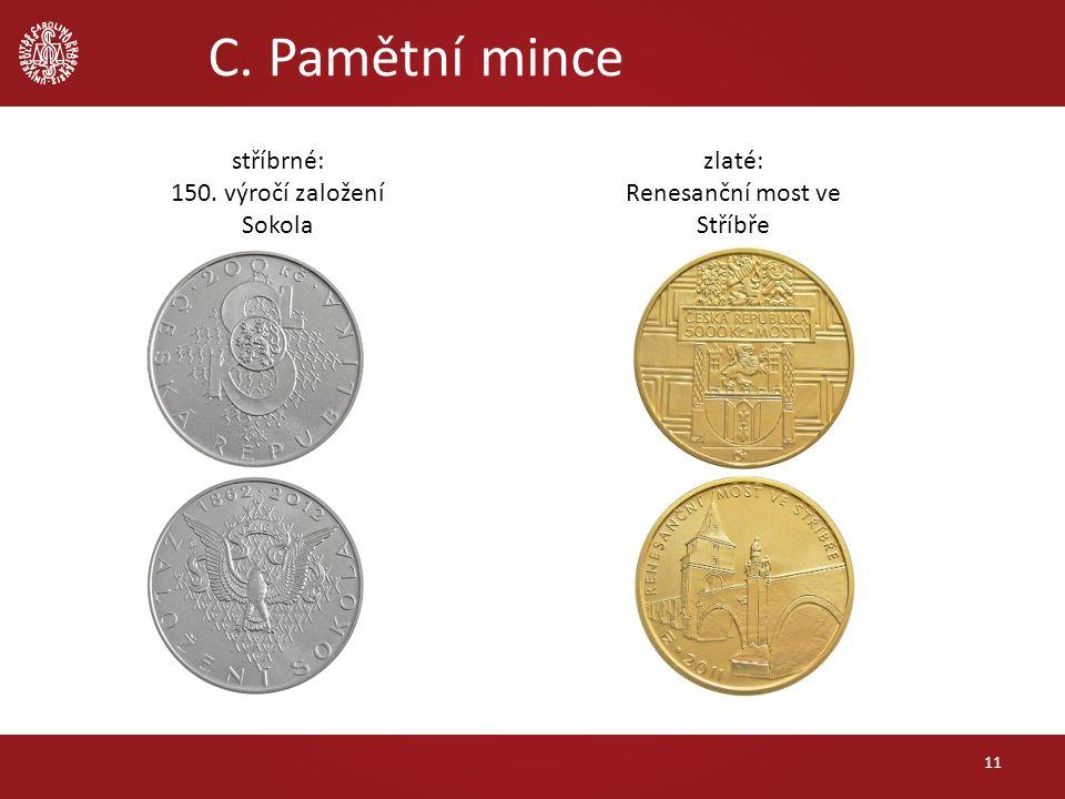 C. Pamětní mince 11 stříbrné: 150. výročí založení Sokola zlaté: Renesanční most ve Stříbře