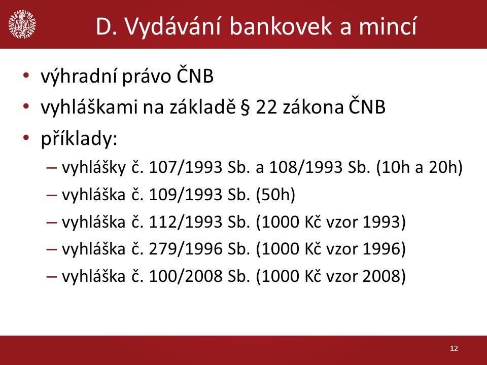 D. Vydávání bankovek a mincí výhradní právo ČNB vyhláškami na základě § 22 zákona ČNB příklady: – vyhlášky č. 107/1993 Sb. a 108/1993 Sb. (10h a 20h)