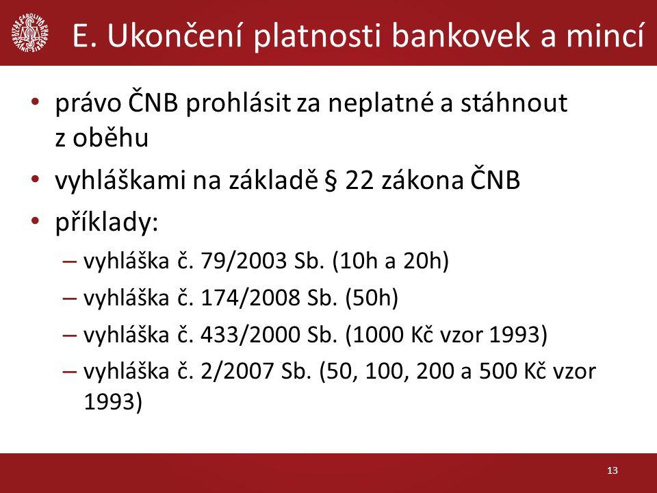 E. Ukončení platnosti bankovek a mincí právo ČNB prohlásit za neplatné a stáhnout z oběhu vyhláškami na základě § 22 zákona ČNB příklady: – vyhláška č