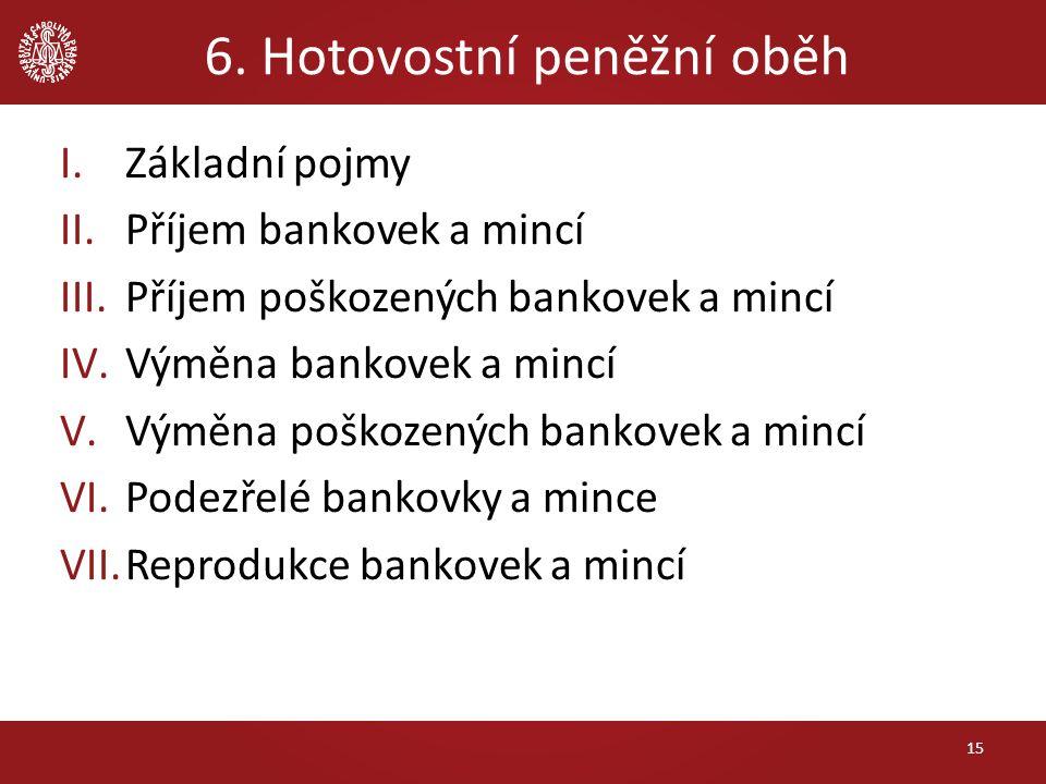 6. Hotovostní peněžní oběh 15 I.Základní pojmy II.Příjem bankovek a mincí III.Příjem poškozených bankovek a mincí IV.Výměna bankovek a mincí V.Výměna