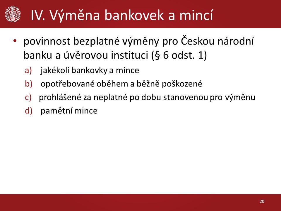 IV. Výměna bankovek a mincí povinnost bezplatné výměny pro Českou národní banku a úvěrovou instituci (§ 6 odst. 1) a)jakékoli bankovky a mince b)opotř