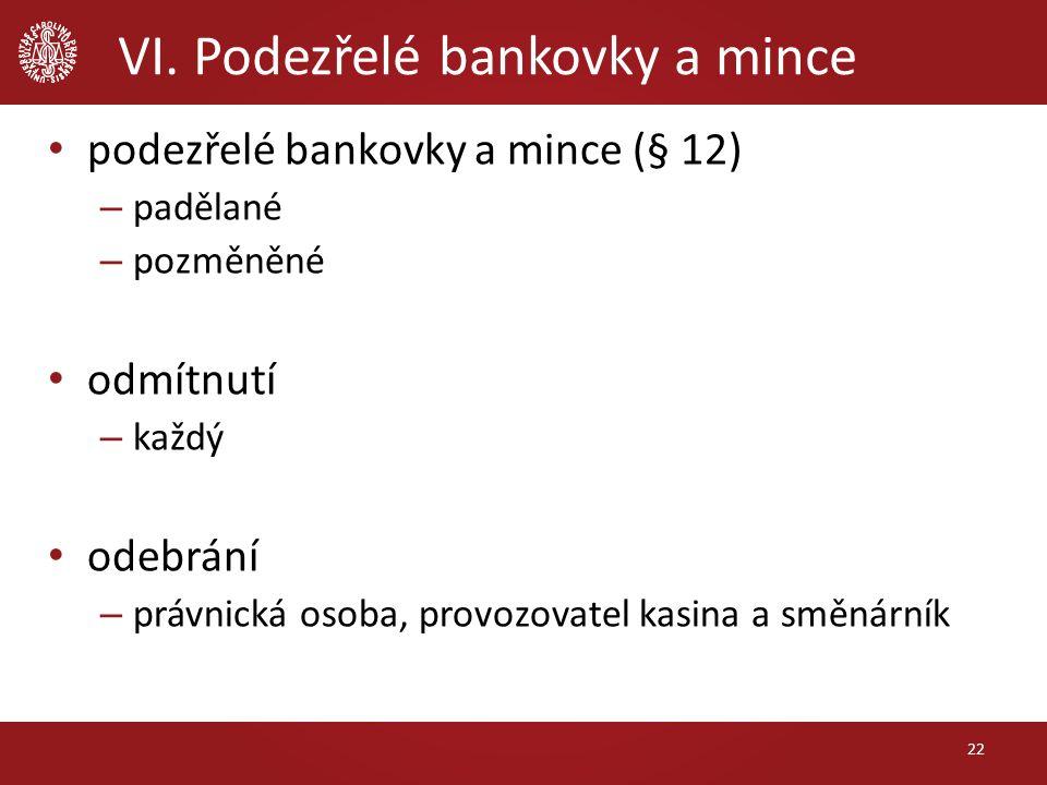 VI. Podezřelé bankovky a mince podezřelé bankovky a mince (§ 12) – padělané – pozměněné odmítnutí – každý odebrání – právnická osoba, provozovatel kas