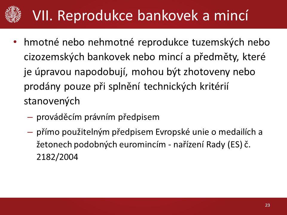 VII. Reprodukce bankovek a mincí hmotné nebo nehmotné reprodukce tuzemských nebo cizozemských bankovek nebo mincí a předměty, které je úpravou napodob