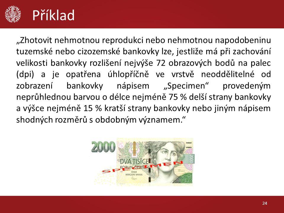"""Příklad """"Zhotovit nehmotnou reprodukci nebo nehmotnou napodobeninu tuzemské nebo cizozemské bankovky lze, jestliže má při zachování velikosti bankovky rozlišení nejvýše 72 obrazových bodů na palec (dpi) a je opatřena úhlopříčně ve vrstvě neoddělitelné od zobrazení bankovky nápisem """"Specimen provedeným neprůhlednou barvou o délce nejméně 75 % delší strany bankovky a výšce nejméně 15 % kratší strany bankovky nebo jiným nápisem shodných rozměrů s obdobným významem. 24"""