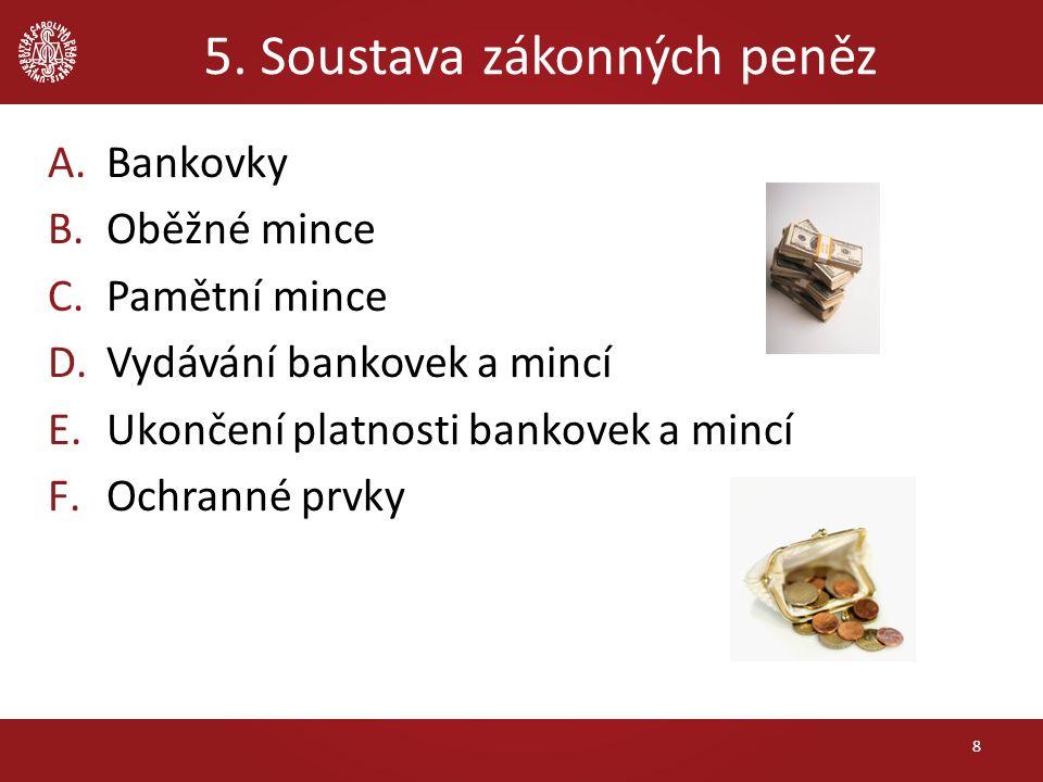 5. Soustava zákonných peněz 8 A.Bankovky B.Oběžné mince C.Pamětní mince D.Vydávání bankovek a mincí E.Ukončení platnosti bankovek a mincí F.Ochranné p