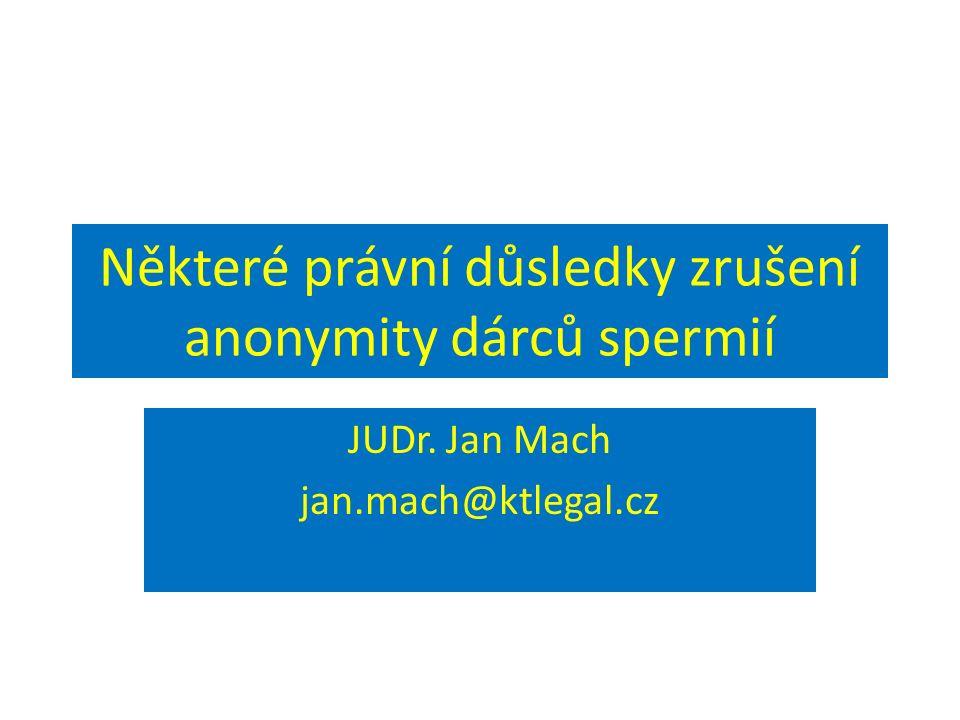 Některé právní důsledky zrušení anonymity dárců spermií JUDr. Jan Mach jan.mach@ktlegal.cz