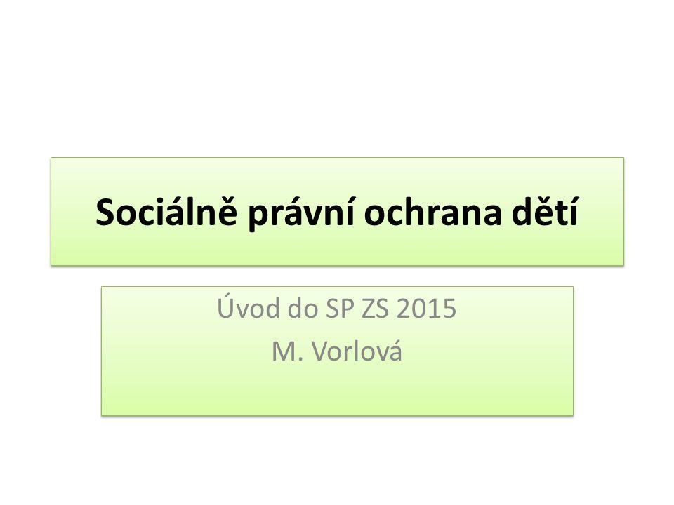 Sociálně právní ochrana dětí Úvod do SP ZS 2015 M. Vorlová Úvod do SP ZS 2015 M. Vorlová