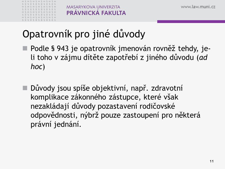 www.law.muni.cz Opatrovník pro jiné důvody Podle § 943 je opatrovník jmenován rovněž tehdy, je- li toho v zájmu dítěte zapotřebí z jiného důvodu (ad hoc) Důvody jsou spíše objektivní, např.