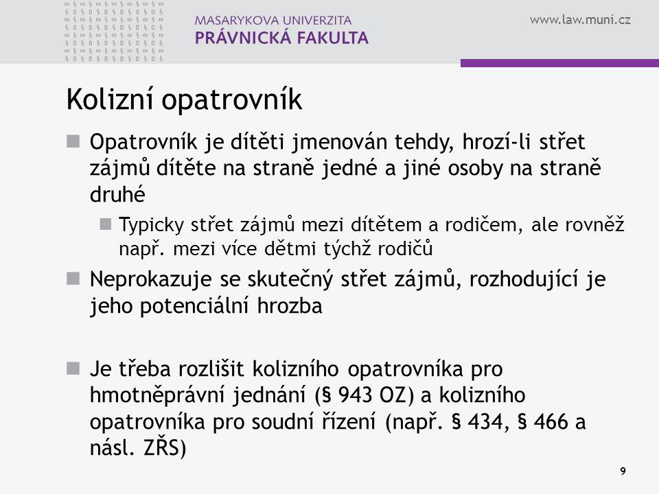 www.law.muni.cz Kolizní opatrovník Opatrovník je dítěti jmenován tehdy, hrozí-li střet zájmů dítěte na straně jedné a jiné osoby na straně druhé Typicky střet zájmů mezi dítětem a rodičem, ale rovněž např.