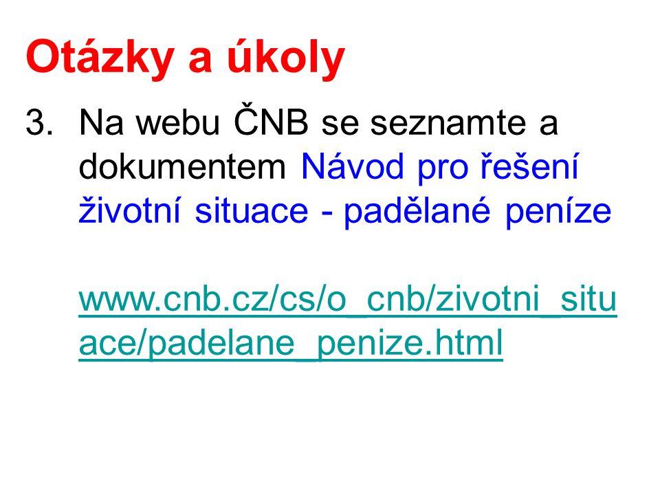 Otázky a úkoly 3.Na webu ČNB se seznamte a dokumentem Návod pro řešení životní situace - padělané peníze www.cnb.cz/cs/o_cnb/zivotni_situ ace/padelane_penize.html www.cnb.cz/cs/o_cnb/zivotni_situ ace/padelane_penize.html