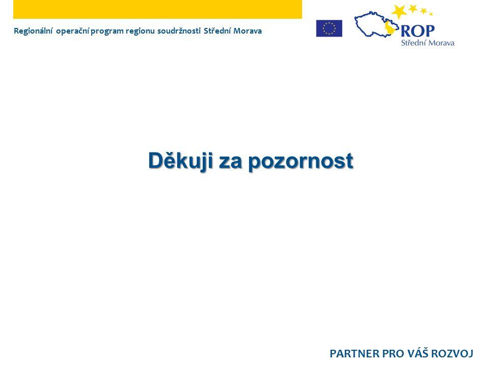 Regionální operační program regionu soudržnosti Střední Morava PARTNER PRO VÁŠ ROZVOJ Děkuji za pozornost