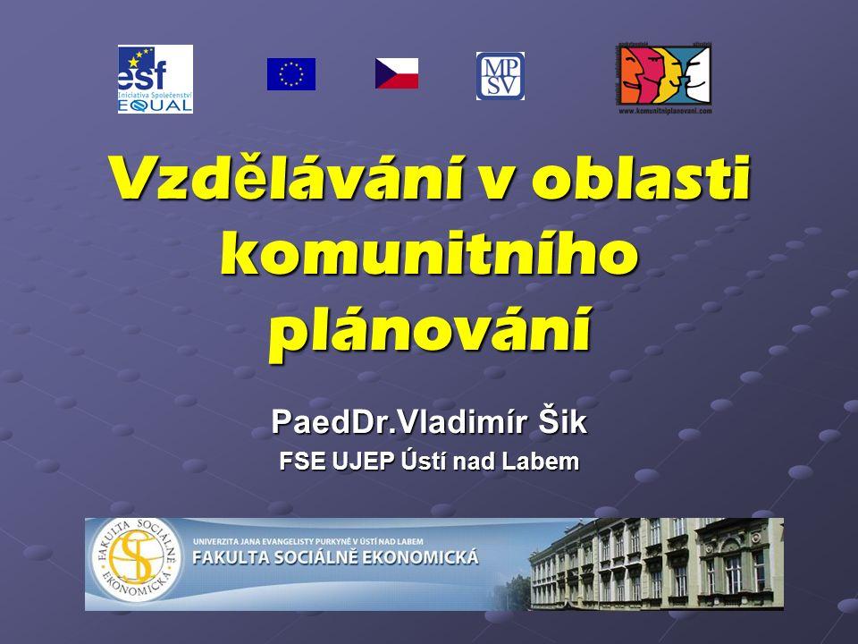Vzd ě lávání v oblasti komunitního plánování PaedDr.Vladimír Šik FSE UJEP Ústí nad Labem