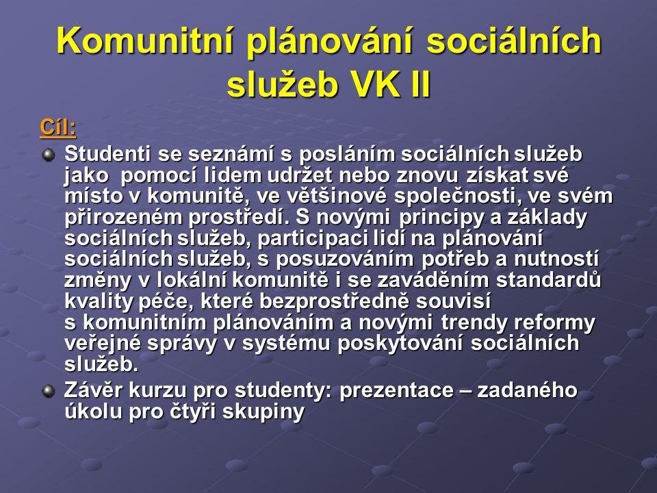 Komunitní plánování sociálních služeb VK II Cíl: Studenti se seznámí s posláním sociálních služeb jako pomocí lidem udržet nebo znovu získat své místo v komunitě, ve většinové společnosti, ve svém přirozeném prostředí.