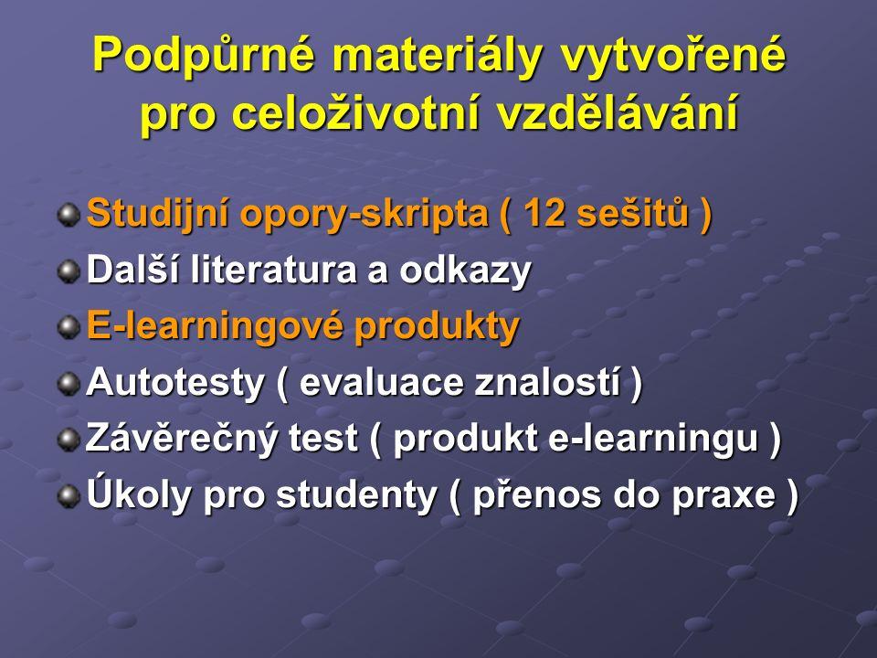 Podpůrné materiály vytvořené pro celoživotní vzdělávání Studijní opory-skripta ( 12 sešitů ) Další literatura a odkazy E-learningové produkty Autotesty ( evaluace znalostí ) Závěrečný test ( produkt e-learningu ) Úkoly pro studenty ( přenos do praxe )