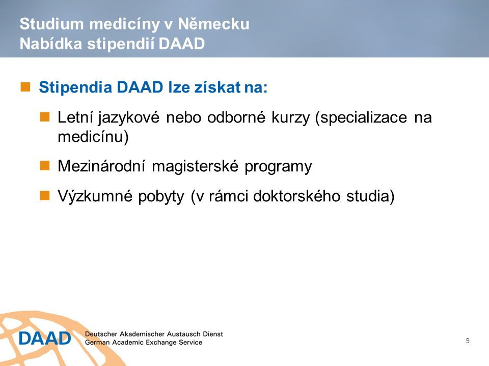 Studium medicíny v Německu Nabídka stipendií DAAD Stipendia DAAD lze získat na: Letní jazykové nebo odborné kurzy (specializace na medicínu) Mezinárodní magisterské programy Výzkumné pobyty (v rámci doktorského studia) 9