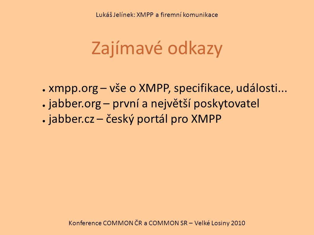 Zajímavé odkazy Konference COMMON ČR a COMMON SR – Velké Losiny 2010 Lukáš Jelínek: XMPP a firemní komunikace ● xmpp.org – vše o XMPP, specifikace, události...