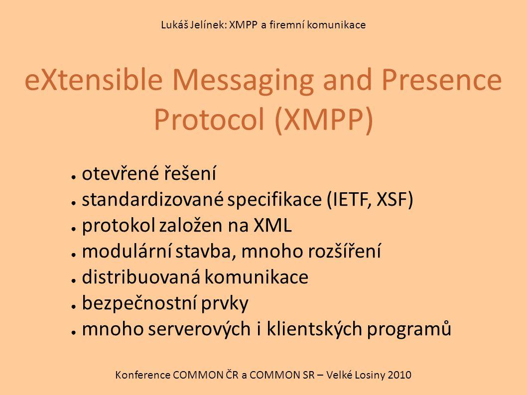 eXtensible Messaging and Presence Protocol (XMPP) Konference COMMON ČR a COMMON SR – Velké Losiny 2010 Lukáš Jelínek: XMPP a firemní komunikace ● otevřené řešení ● standardizované specifikace (IETF, XSF) ● protokol založen na XML ● modulární stavba, mnoho rozšíření ● distribuovaná komunikace ● bezpečnostní prvky ● mnoho serverových i klientských programů