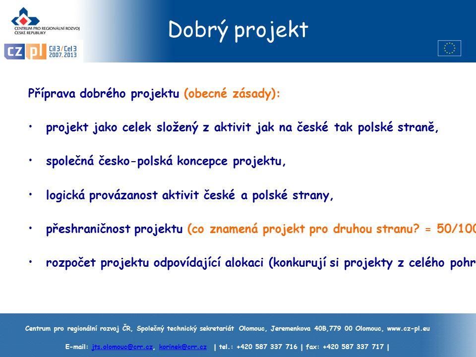 Centrum pro regionální rozvoj ČR, Společný technický sekretariát Olomouc, Jeremenkova 40B,779 00 Olomouc, www.cz-pl.eu E-mail: jts.olomouc@crr.cz, korinek@crr.cz | tel.: +420 587 337 716 | fax: +420 587 337 717 |jts.olomouc@crr.czkorinek@crr.cz Dobrý projekt Příprava dobrého projektu (obecné zásady): projekt jako celek složený z aktivit jak na české tak polské straně, společná česko-polská koncepce projektu, logická provázanost aktivit české a polské strany, přeshraničnost projektu (co znamená projekt pro druhou stranu.