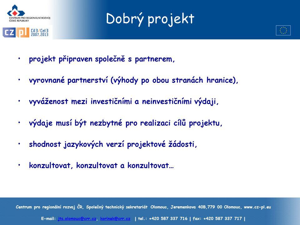 Centrum pro regionální rozvoj ČR, Společný technický sekretariát Olomouc, Jeremenkova 40B,779 00 Olomouc, www.cz-pl.eu E-mail: jts.olomouc@crr.cz, korinek@crr.cz | tel.: +420 587 337 716 | fax: +420 587 337 717 |jts.olomouc@crr.czkorinek@crr.cz Dobrý projekt projekt připraven společně s partnerem, vyrovnané partnerství (výhody po obou stranách hranice), vyváženost mezi investičními a neinvestičními výdaji, výdaje musí být nezbytné pro realizaci cílů projektu, shodnost jazykových verzí projektové žádosti, konzultovat, konzultovat a konzultovat…