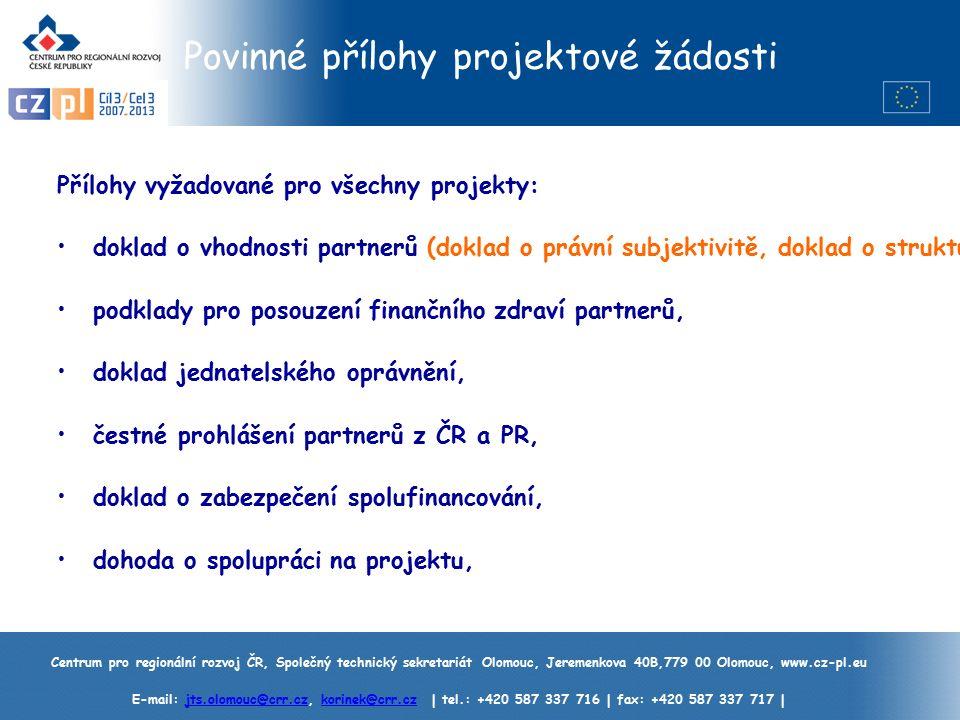 Centrum pro regionální rozvoj ČR, Společný technický sekretariát Olomouc, Jeremenkova 40B,779 00 Olomouc, www.cz-pl.eu E-mail: jts.olomouc@crr.cz, korinek@crr.cz | tel.: +420 587 337 716 | fax: +420 587 337 717 |jts.olomouc@crr.czkorinek@crr.cz Povinné přílohy projektové žádosti Přílohy vyžadované pro všechny projekty: doklad o vhodnosti partnerů (doklad o právní subjektivitě, doklad o struktuře vlastnictví), podklady pro posouzení finančního zdraví partnerů, doklad jednatelského oprávnění, čestné prohlášení partnerů z ČR a PR, doklad o zabezpečení spolufinancování, dohoda o spolupráci na projektu,