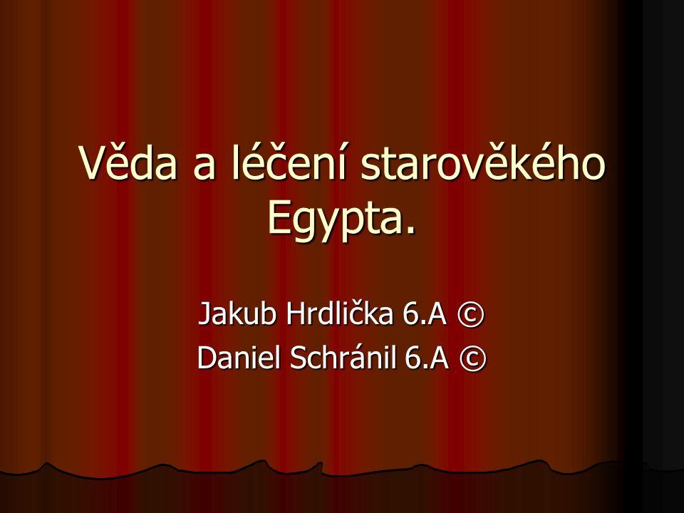 Věda a léčení starověkého Egypta. Jakub Hrdlička 6.A © Daniel Schránil 6.A ©