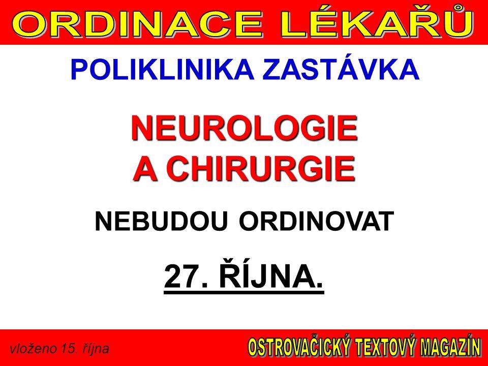 vloženo 15. října POLIKLINIKA ZASTÁVKA NEUROLOGIE A CHIRURGIE NEBUDOU ORDINOVAT 27. ŘÍJNA.