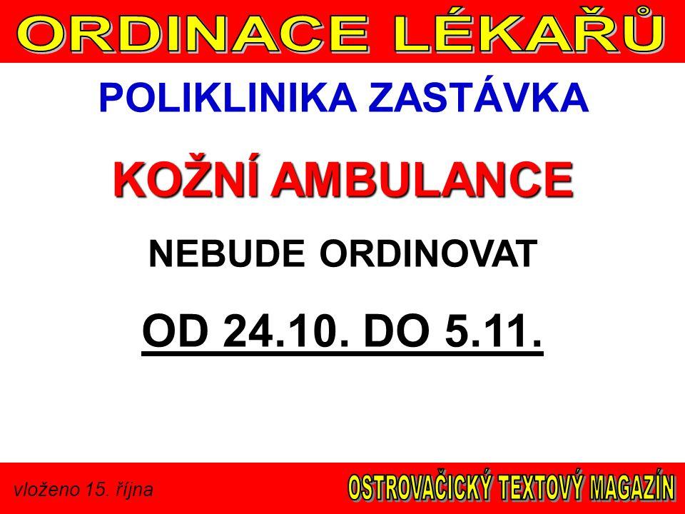 vloženo 15. října POLIKLINIKA ZASTÁVKA KOŽNÍ AMBULANCE NEBUDE ORDINOVAT OD 24.10. DO 5.11.