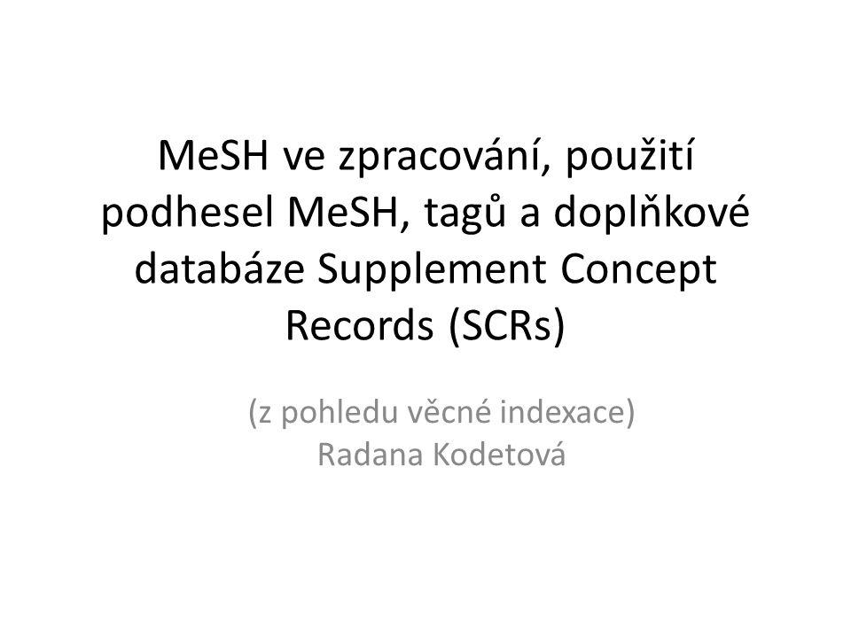 MeSH ve zpracování, použití podhesel MeSH, tagů a doplňkové databáze Supplement Concept Records (SCRs) (z pohledu věcné indexace) Radana Kodetová