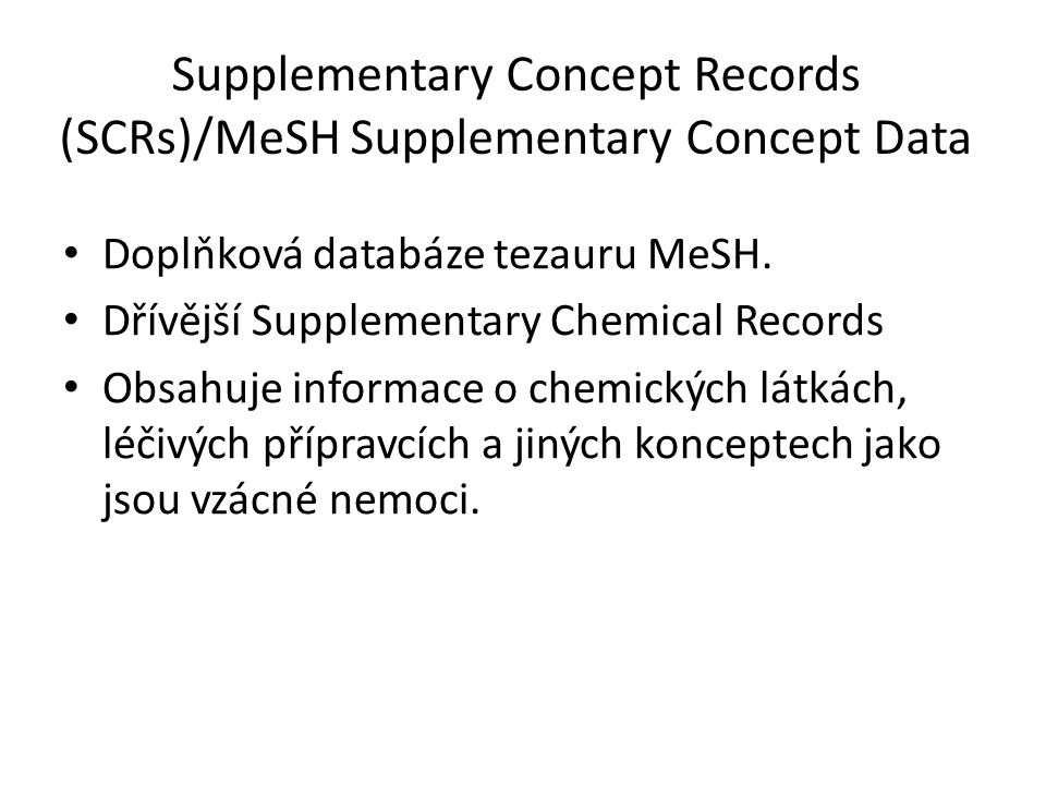 Supplementary Concept Records (SCRs)/MeSH Supplementary Concept Data Doplňková databáze tezauru MeSH. Dřívější Supplementary Chemical Records Obsahuje