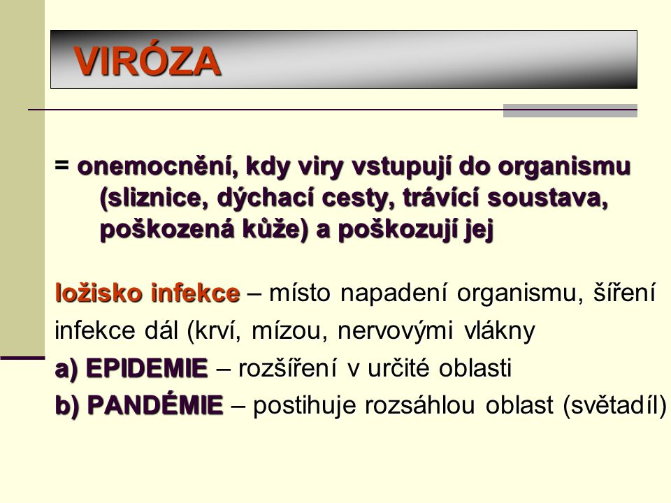VIRÓZA = onemocnění, kdy viry vstupují do organismu (sliznice, dýchací cesty, trávící soustava, poškozená kůže) a poškozují jej ložisko infekce – místo napadení organismu, šíření infekce dál (krví, mízou, nervovými vlákny a) EPIDEMIE – rozšíření v určité oblasti b) PANDÉMIE – postihuje rozsáhlou oblast (světadíl)